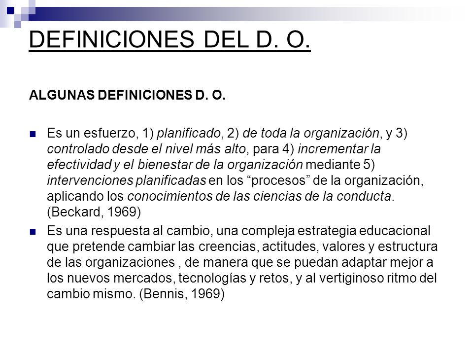 ALGUNAS DEFINICIONES D. O. Es un esfuerzo, 1) planificado, 2) de toda la organización, y 3) controlado desde el nivel más alto, para 4) incrementar la