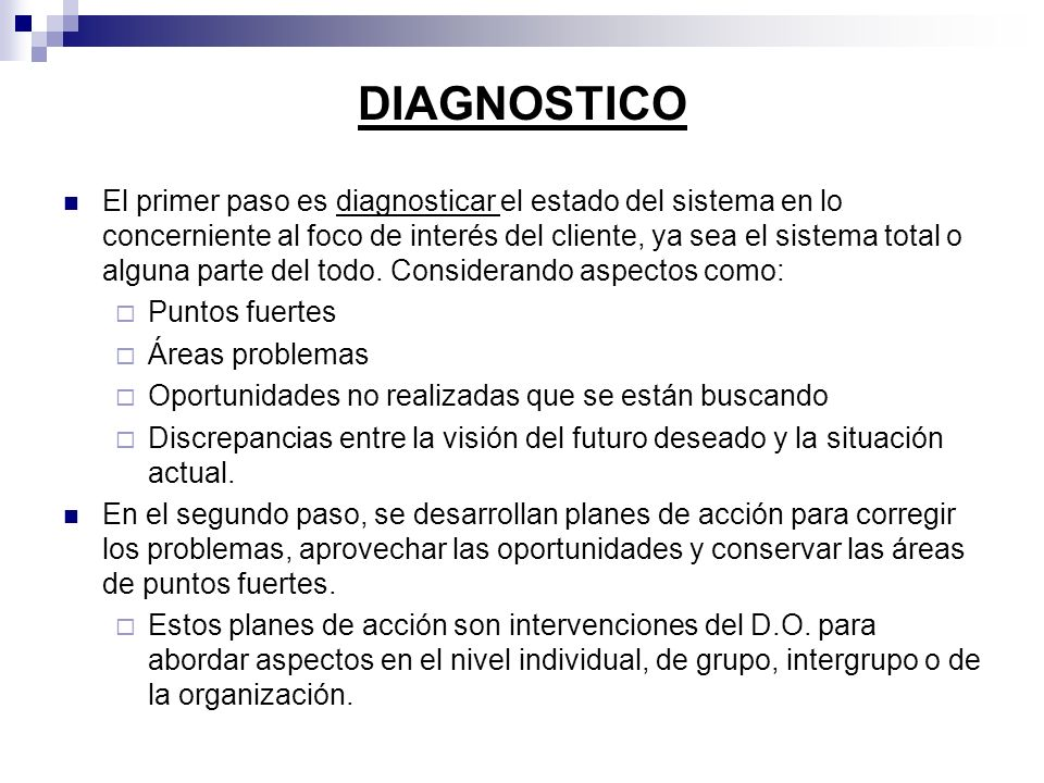 DIAGNOSTICO El primer paso es diagnosticar el estado del sistema en lo concerniente al foco de interés del cliente, ya sea el sistema total o alguna p