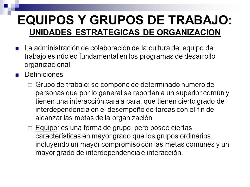 EQUIPOS Y GRUPOS DE TRABAJO: UNIDADES ESTRATEGICAS DE ORGANIZACION La administración de colaboración de la cultura del equipo de trabajo es núcleo fun