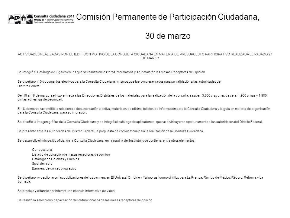 Comisión Permanente de Participación Ciudadana, 30 de marzo ACTIVIDADES REALIZADAS POR EL IEDF, CON MOTIVO DE LA CONSULTA CIUDADANA EN MATERIA DE PRESUPUESTO PARTICIPATIVO REALIZADA EL PASADO 27 DE MARZO Se integró el Catálogo de lugares en los que se realizaron los foros informativos y se instalarán las Mesas Receptoras de Opinión.