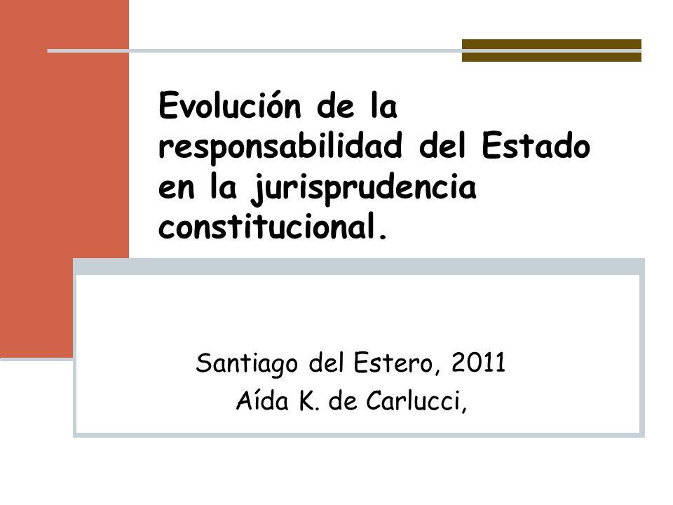 Evolución de la responsabilidad del Estado en la jurisprudencia constitucional. Santiago del Estero, 2011 Aída K. de Carlucci,