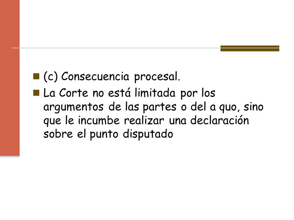(c) Consecuencia procesal. La Corte no está limitada por los argumentos de las partes o del a quo, sino que le incumbe realizar una declaración sobre