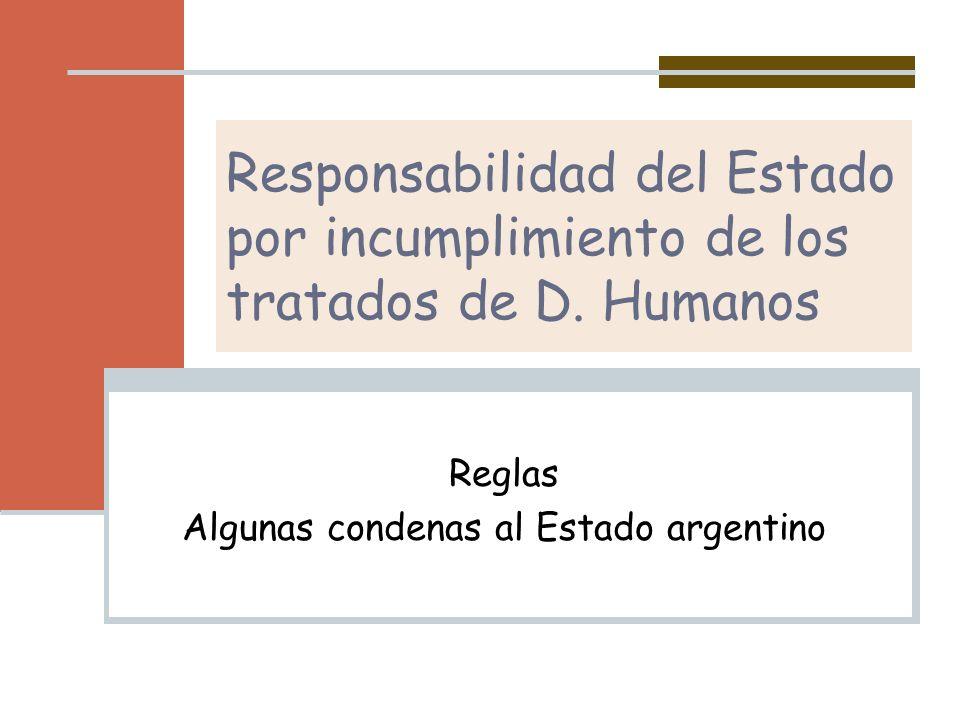 Responsabilidad del Estado por incumplimiento de los tratados de D. Humanos Reglas Algunas condenas al Estado argentino