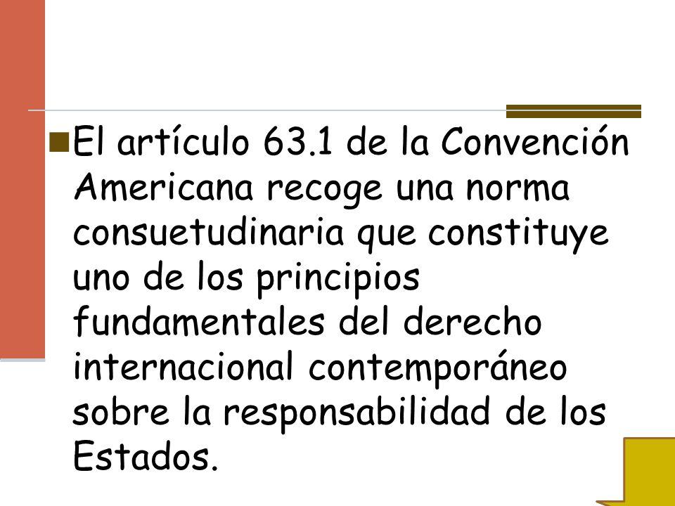 El artículo 63.1 de la Convención Americana recoge una norma consuetudinaria que constituye uno de los principios fundamentales del derecho internacio