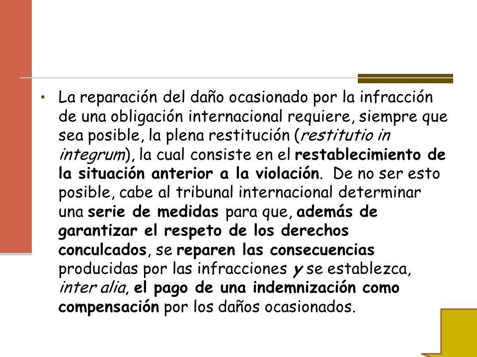 La reparación del daño ocasionado por la infracción de una obligación internacional requiere, siempre que sea posible, la plena restitución (restituti