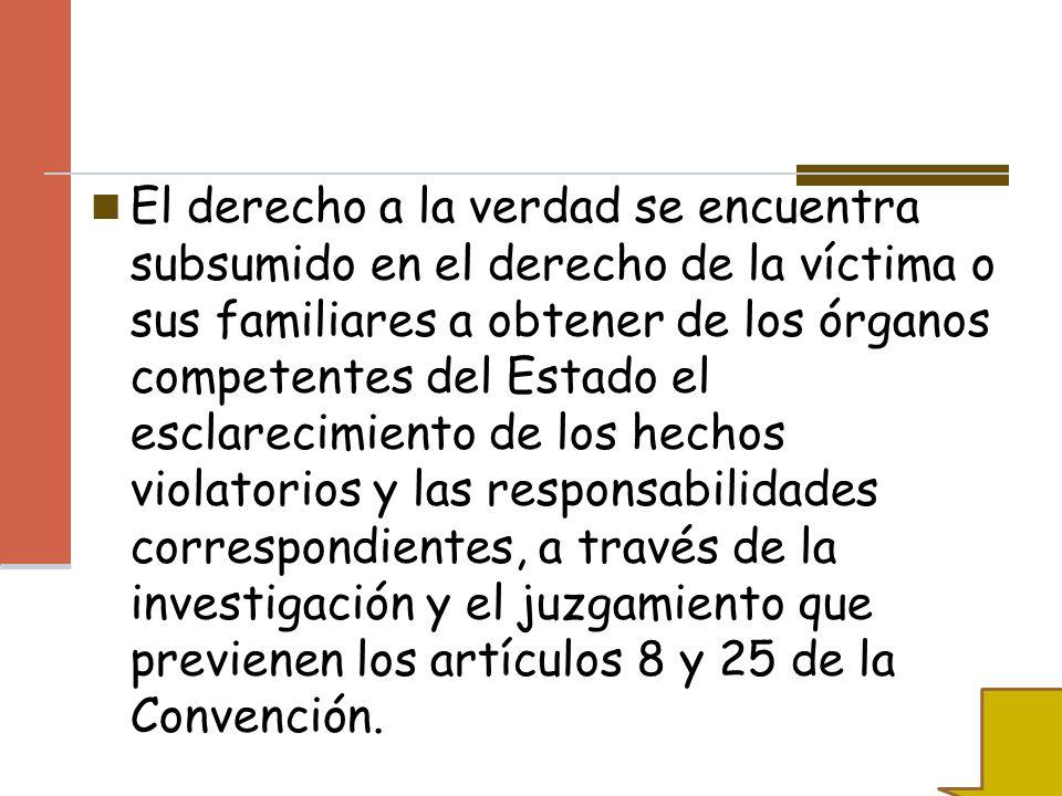 El derecho a la verdad se encuentra subsumido en el derecho de la víctima o sus familiares a obtener de los órganos competentes del Estado el esclarec