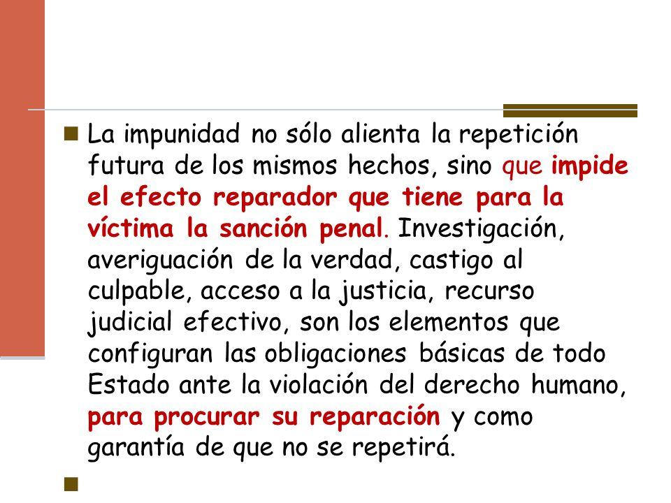 La impunidad no sólo alienta la repetición futura de los mismos hechos, sino que impide el efecto reparador que tiene para la víctima la sanción penal