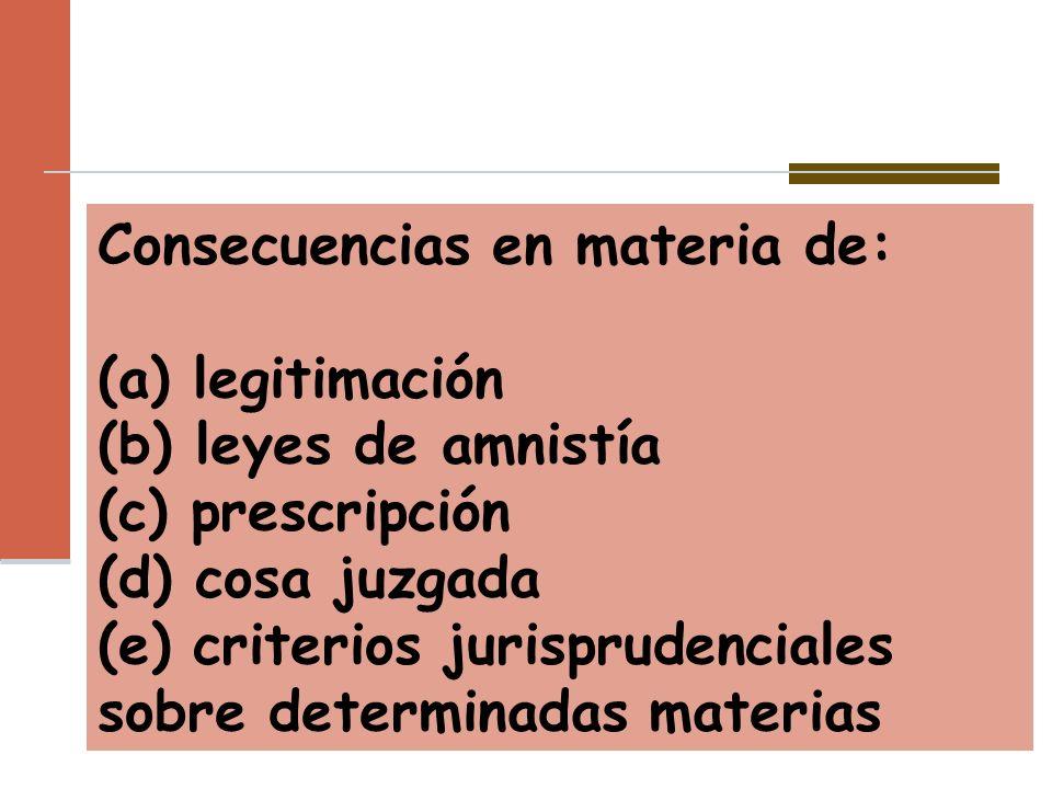Consecuencias en materia de: (a) legitimación (b) leyes de amnistía (c) prescripción (d) cosa juzgada (e) criterios jurisprudenciales sobre determinad