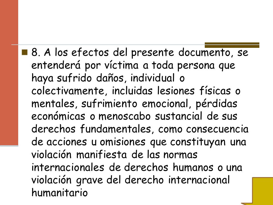 8. A los efectos del presente documento, se entenderá por víctima a toda persona que haya sufrido daños, individual o colectivamente, incluidas lesion