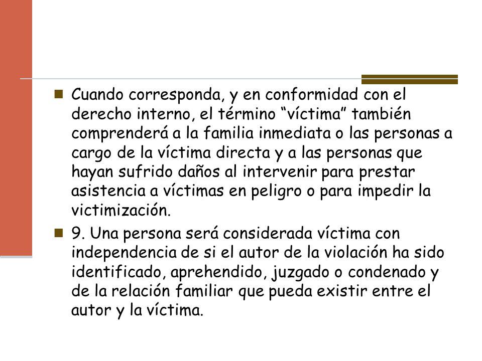 Cuando corresponda, y en conformidad con el derecho interno, el término víctima también comprenderá a la familia inmediata o las personas a cargo de l