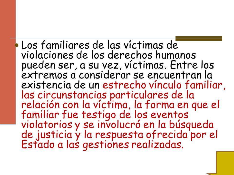 Los familiares de las víctimas de violaciones de los derechos humanos pueden ser, a su vez, víctimas. Entre los extremos a considerar se encuentran la