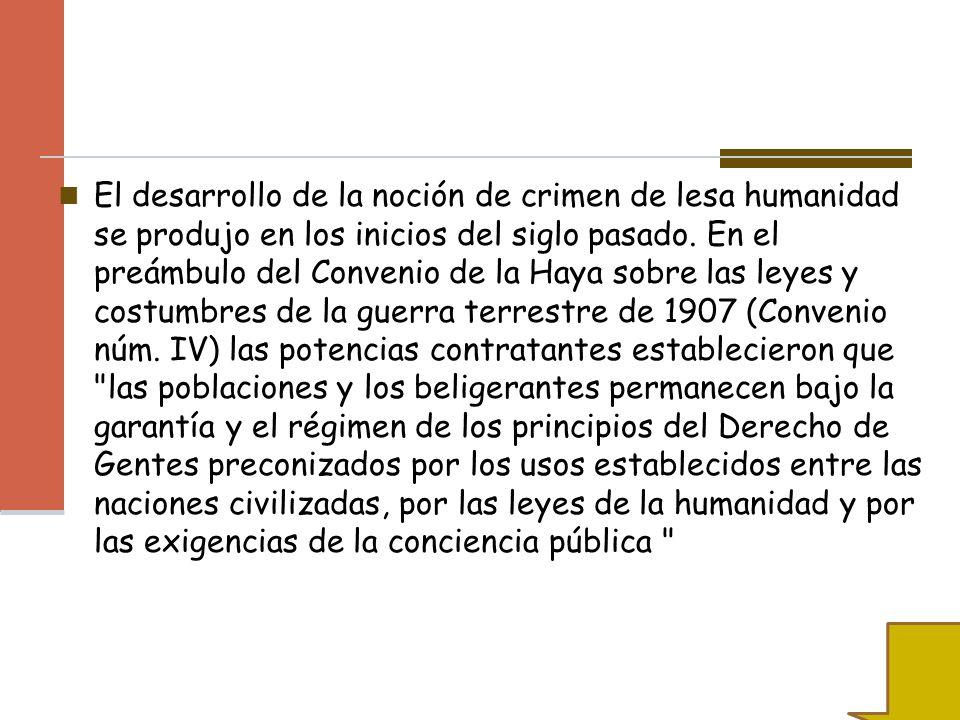 El desarrollo de la noción de crimen de lesa humanidad se produjo en los inicios del siglo pasado. En el preámbulo del Convenio de la Haya sobre las l