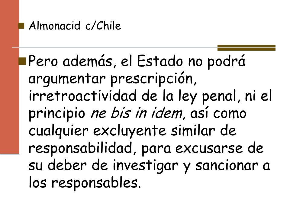 Almonacid c/Chile Pero además, el Estado no podrá argumentar prescripción, irretroactividad de la ley penal, ni el principio ne bis in idem, así como