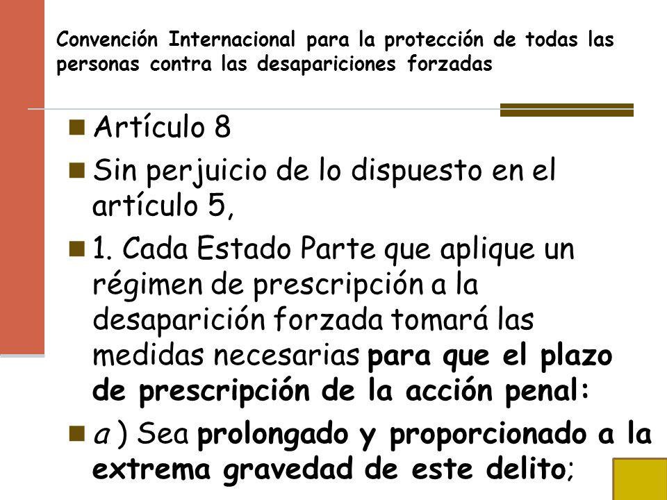Convención Internacional para la protección de todas las personas contra las desapariciones forzadas Artículo 8 Sin perjuicio de lo dispuesto en el ar