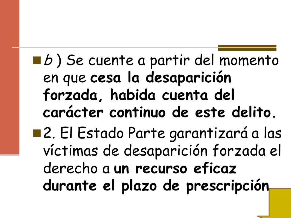 b ) Se cuente a partir del momento en que cesa la desaparición forzada, habida cuenta del carácter continuo de este delito. 2. El Estado Parte garanti