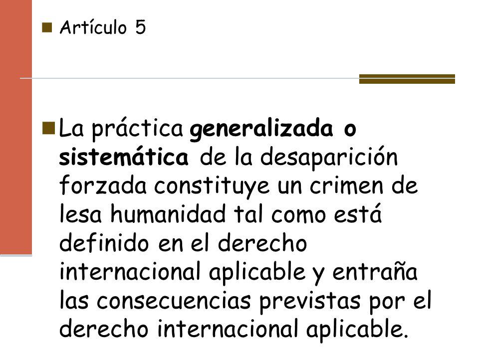 Artículo 5 La práctica generalizada o sistemática de la desaparición forzada constituye un crimen de lesa humanidad tal como está definido en el derec
