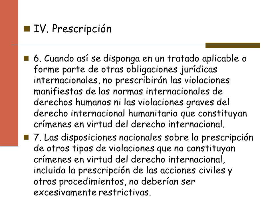IV. Prescripción 6. Cuando así se disponga en un tratado aplicable o forme parte de otras obligaciones jurídicas internacionales, no prescribirán las