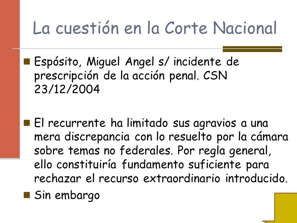 La cuestión en la Corte Nacional Espósito, Miguel Angel s/ incidente de prescripción de la acción penal. CSN 23/12/2004 El recurrente ha limitado sus