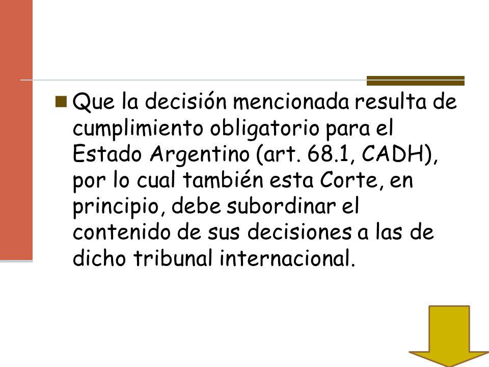 Que la decisión mencionada resulta de cumplimiento obligatorio para el Estado Argentino (art. 68.1, CADH), por lo cual también esta Corte, en principi