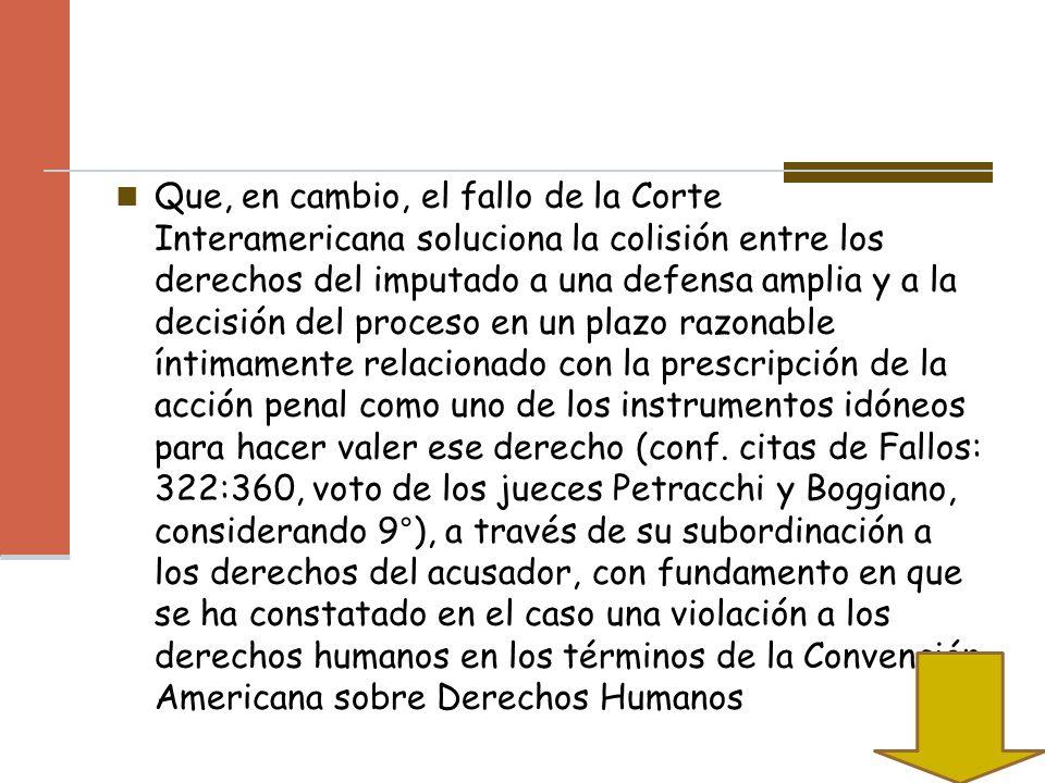 Que, en cambio, el fallo de la Corte Interamericana soluciona la colisión entre los derechos del imputado a una defensa amplia y a la decisión del pro