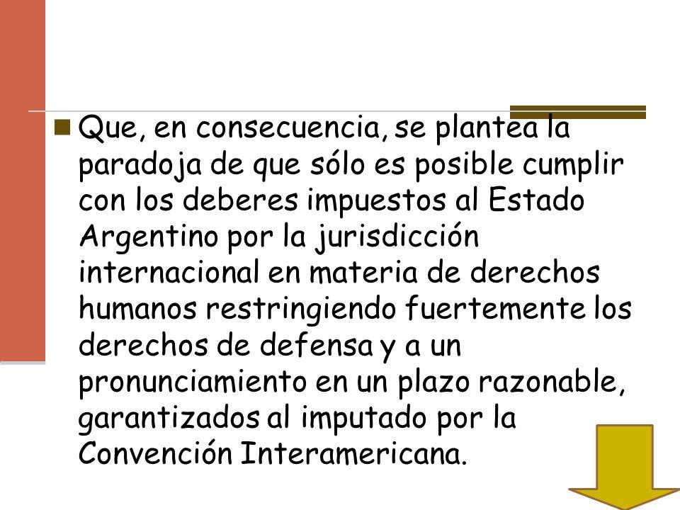 Que, en consecuencia, se plantea la paradoja de que sólo es posible cumplir con los deberes impuestos al Estado Argentino por la jurisdicción internac