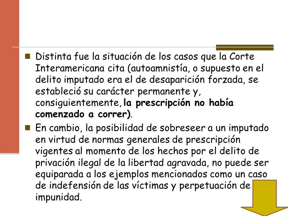 Distinta fue la situación de los casos que la Corte Interamericana cita (autoamnistía, o supuesto en el delito imputado era el de desaparición forzada