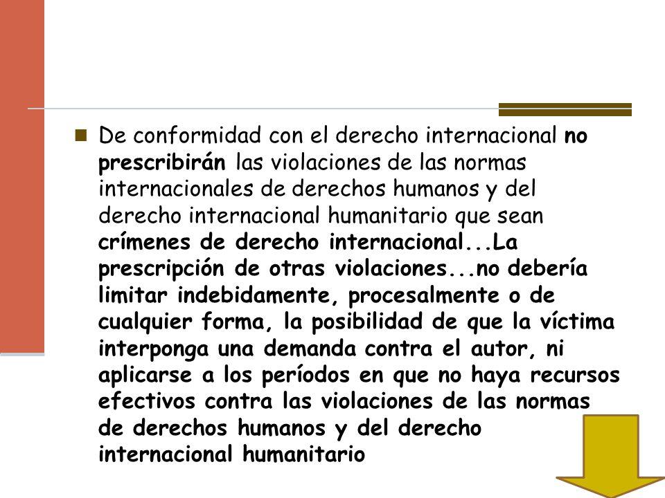 De conformidad con el derecho internacional no prescribirán las violaciones de las normas internacionales de derechos humanos y del derecho internacio