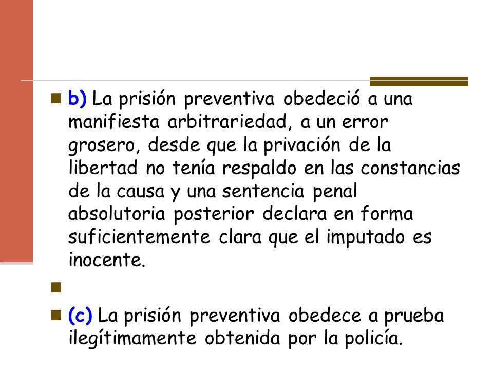 b) La prisión preventiva obedeció a una manifiesta arbitrariedad, a un error grosero, desde que la privación de la libertad no tenía respaldo en las c