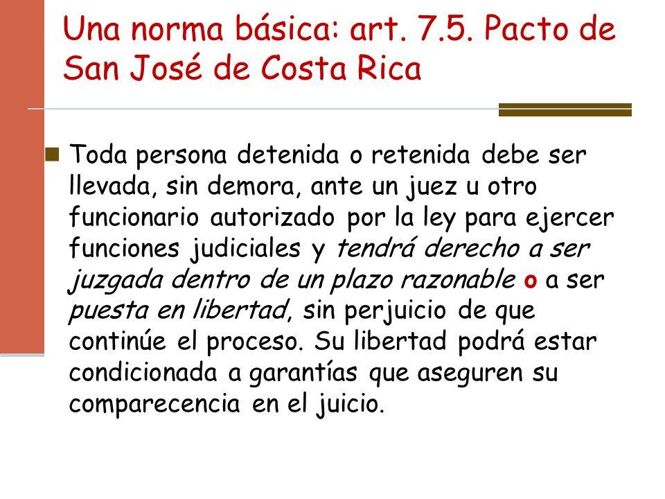 Una norma básica: art. 7.5. Pacto de San José de Costa Rica Toda persona detenida o retenida debe ser llevada, sin demora, ante un juez u otro funcion
