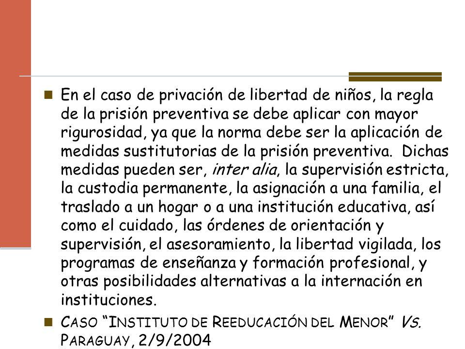 En el caso de privación de libertad de niños, la regla de la prisión preventiva se debe aplicar con mayor rigurosidad, ya que la norma debe ser la apl
