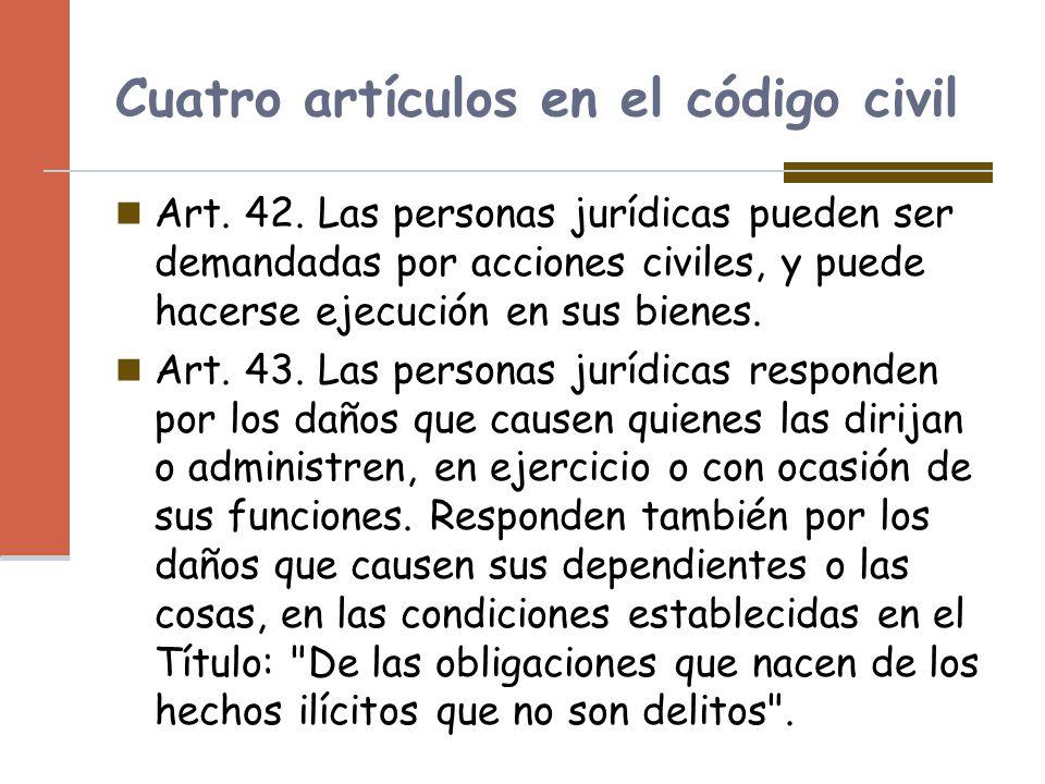 Cuatro artículos en el código civil Art. 42. Las personas jurídicas pueden ser demandadas por acciones civiles, y puede hacerse ejecución en sus biene