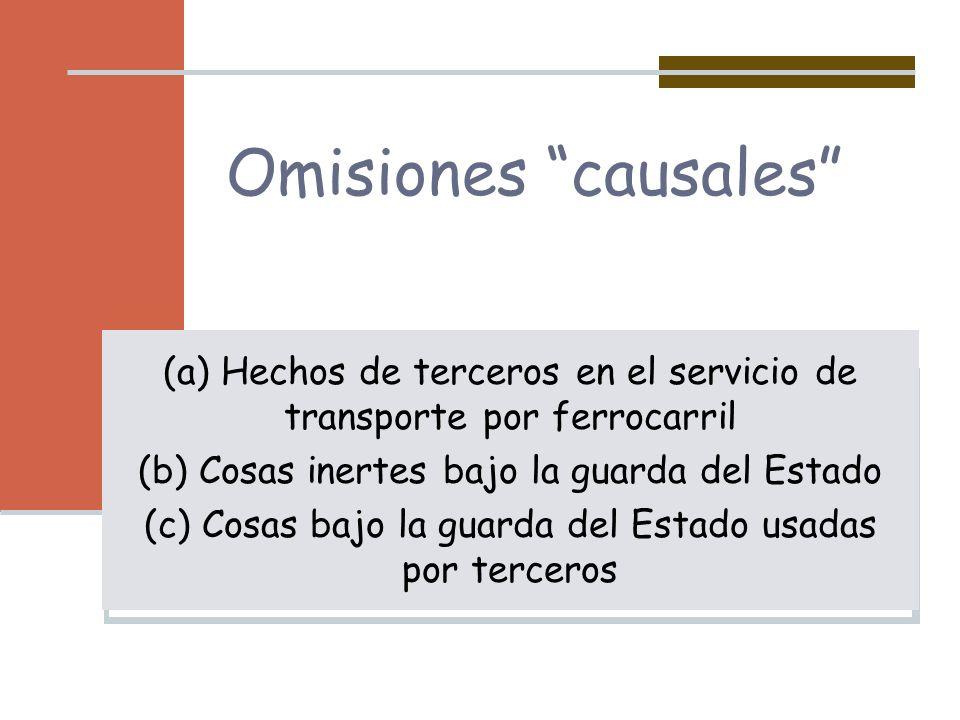 Omisiones causales (a) Hechos de terceros en el servicio de transporte por ferrocarril (b) Cosas inertes bajo la guarda del Estado (c) Cosas bajo la g
