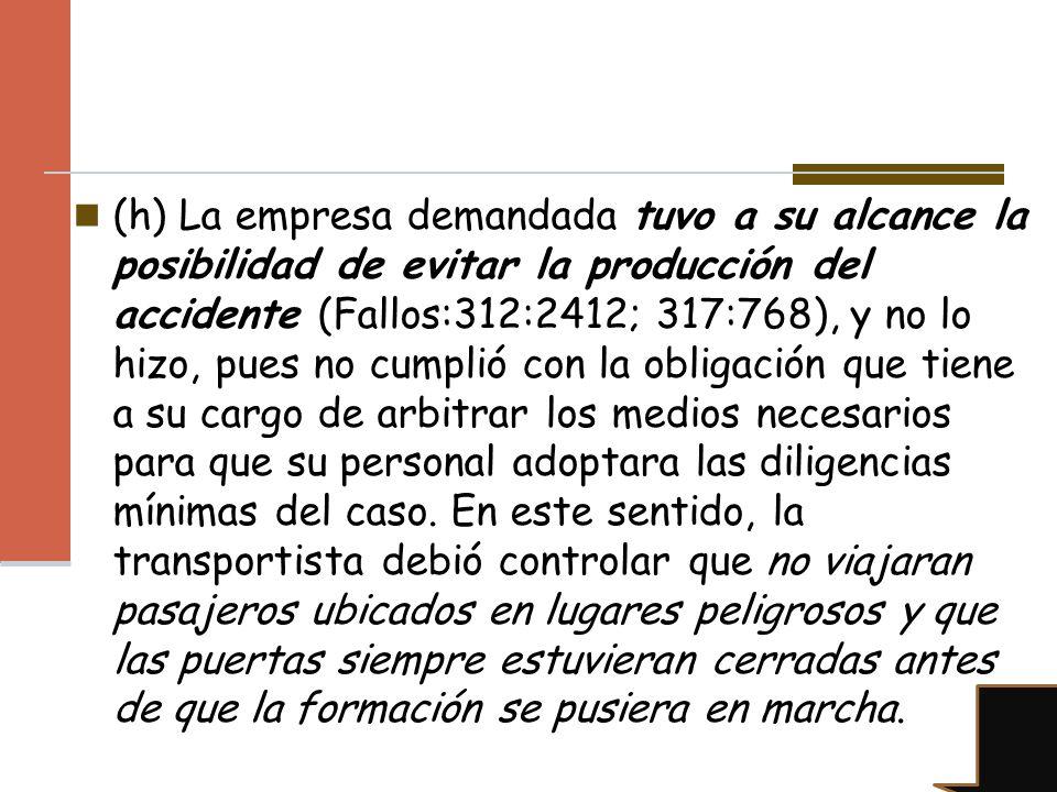 (h) La empresa demandada tuvo a su alcance la posibilidad de evitar la producción del accidente (Fallos:312:2412; 317:768), y no lo hizo, pues no cump