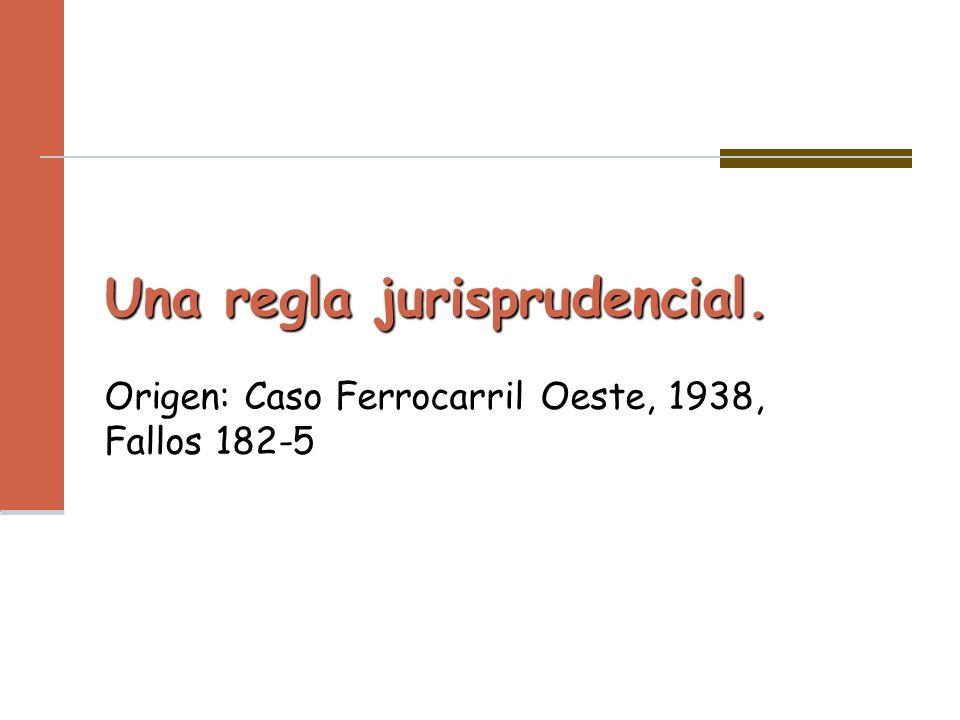 Una regla jurisprudencial. Una regla jurisprudencial. Origen: Caso Ferrocarril Oeste, 1938, Fallos 182-5