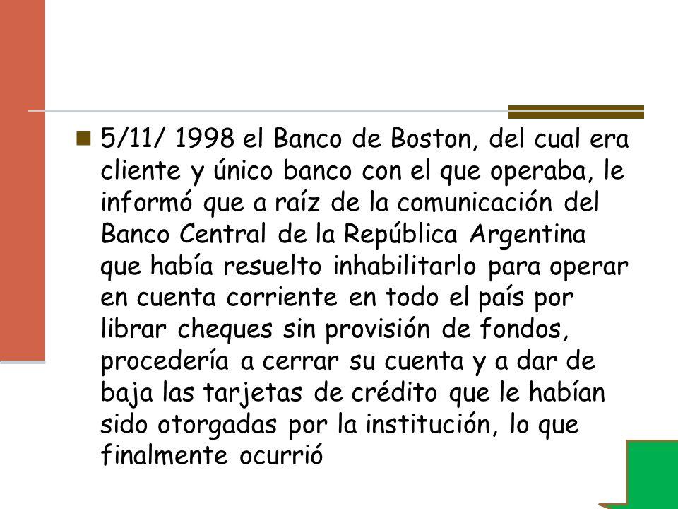 5/11/ 1998 el Banco de Boston, del cual era cliente y único banco con el que operaba, le informó que a raíz de la comunicación del Banco Central de la