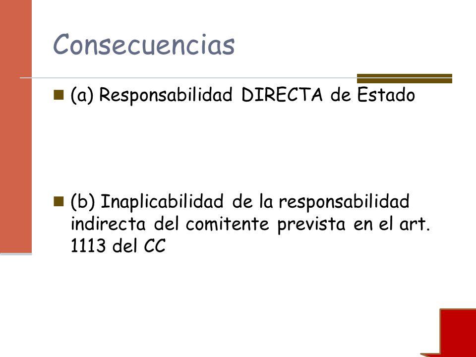Consecuencias (a) Responsabilidad DIRECTA de Estado (b) Inaplicabilidad de la responsabilidad indirecta del comitente prevista en el art. 1113 del CC