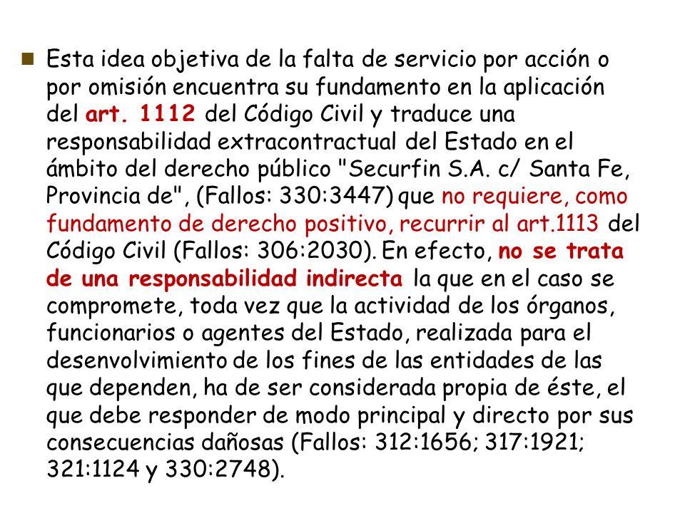 Esta idea objetiva de la falta de servicio por acción o por omisión encuentra su fundamento en la aplicación del art. 1112 del Código Civil y traduce