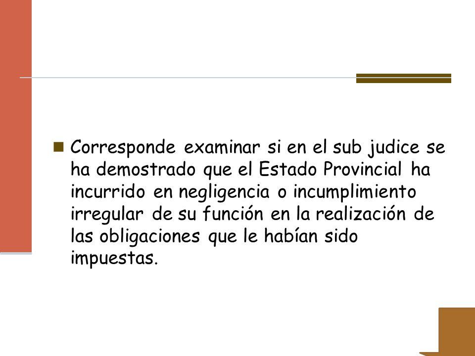 Corresponde examinar si en el sub judice se ha demostrado que el Estado Provincial ha incurrido en negligencia o incumplimiento irregular de su funció