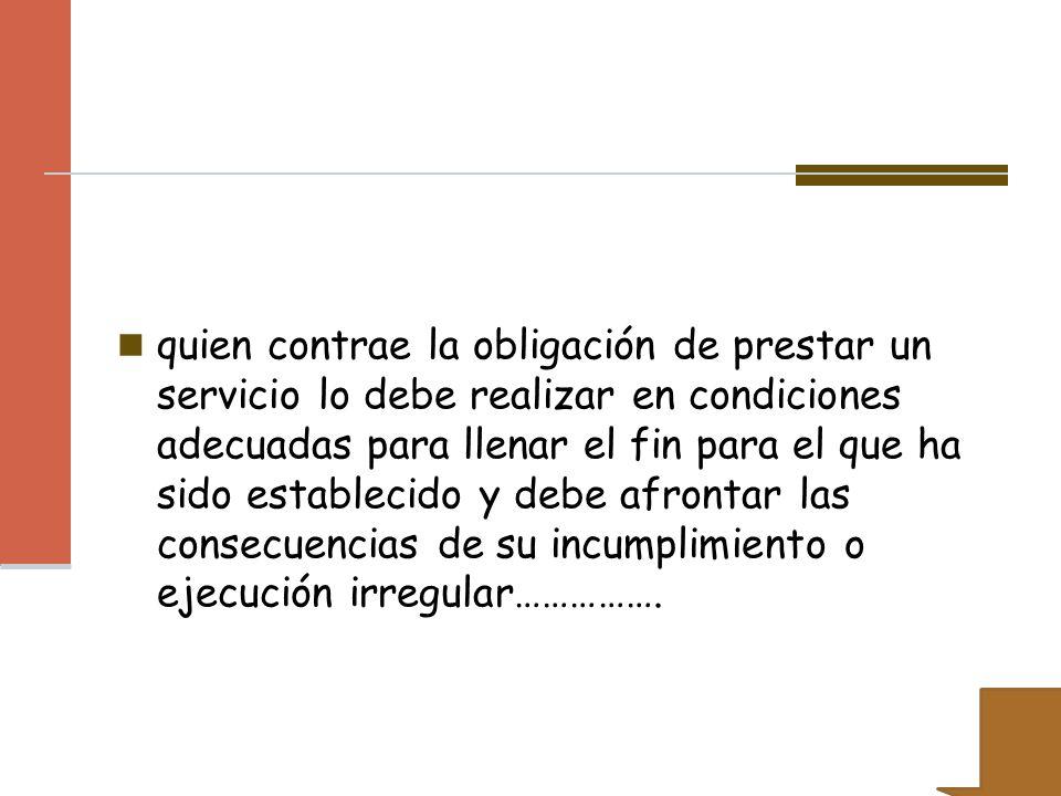 quien contrae la obligación de prestar un servicio lo debe realizar en condiciones adecuadas para llenar el fin para el que ha sido establecido y debe