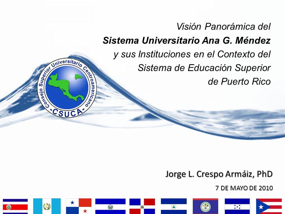 Jorge L. Crespo Armáiz, PhD 7 DE MAYO DE 2010 Visión Panorámica del Sistema Universitario Ana G. Méndez y sus Instituciones en el Contexto del Sistema