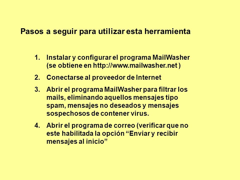 Pasos a seguir para utilizar esta herramienta 1.Instalar y configurar el programa MailWasher (se obtiene en http://www.mailwasher.net ) 2.Conectarse al proveedor de Internet 3.Abrir el programa MailWasher para filtrar los mails, eliminando aquellos mensajes tipo spam, mensajes no deseados y mensajes sospechosos de contener virus.