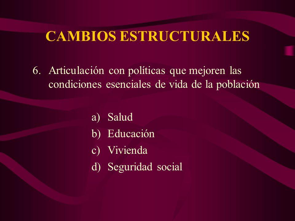 CAMBIOS ESTRUCTURALES 6.Articulación con políticas que mejoren las condiciones esenciales de vida de la población a)Salud b)Educación c)Vivienda d)Seguridad social