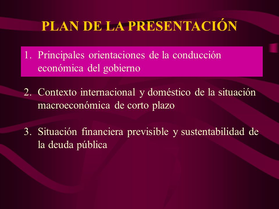 PLAN DE LA PRESENTACIÓN 1.Principales orientaciones de la conducción económica del gobierno 2.Contexto internacional y doméstico de la situación macroeconómica de corto plazo 3.Situación financiera previsible y sustentabilidad de la deuda pública