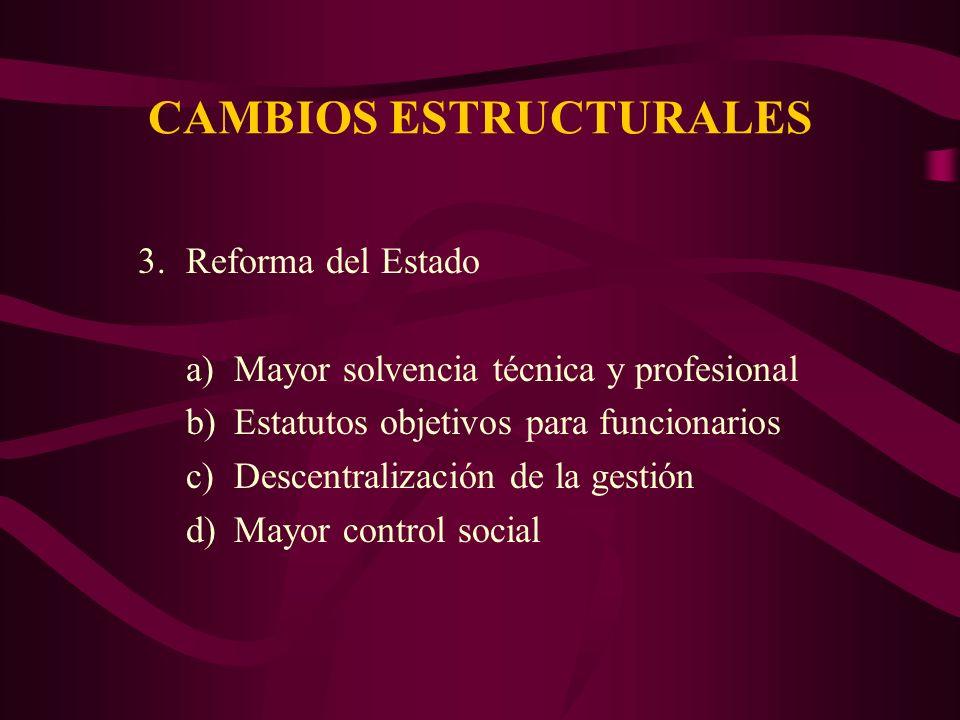 CAMBIOS ESTRUCTURALES 3.Reforma del Estado a)Mayor solvencia técnica y profesional b)Estatutos objetivos para funcionarios c)Descentralización de la gestión d)Mayor control social