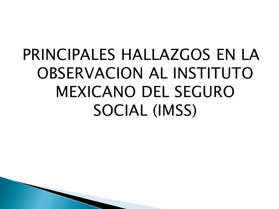 PRINCIPALES HALLAZGOS EN LA OBSERVACION AL INSTITUTO MEXICANO DEL SEGURO SOCIAL (IMSS)