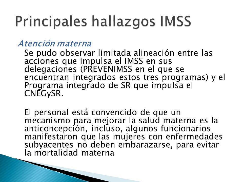 Atención materna Se pudo observar limitada alineación entre las acciones que impulsa el IMSS en sus delegaciones (PREVENIMSS en el que se encuentran i