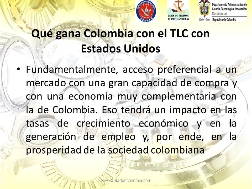 Qué gana Colombia con el TLC con Estados Unidos Fundamentalmente, acceso preferencial a un mercado con una gran capacidad de compra y con una economía muy complementaria con la de Colombia.