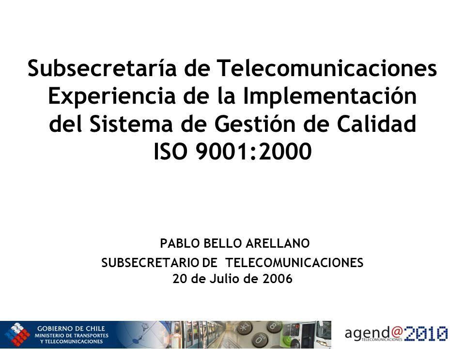 Subsecretaría de Telecomunicaciones Experiencia de la Implementación del Sistema de Gestión de Calidad ISO 9001:2000 PABLO BELLO ARELLANO SUBSECRETARI