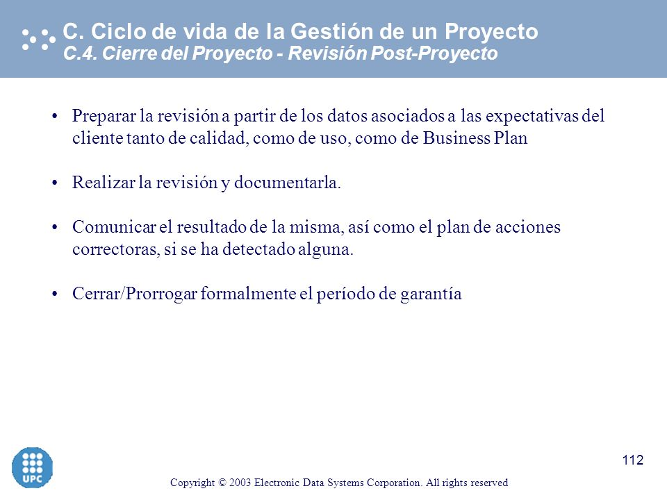Copyright © 2003 Electronic Data Systems Corporation. All rights reserved 111 C.4. Cierre del Proyecto - Finalización formal del proyecto C. Ciclo de