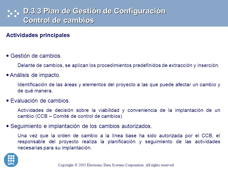 Copyright © 2003 Electronic Data Systems Corporation. All rights reserved D.3.3 Plan de Gestión de Configuración Control de la Configuración Actividad